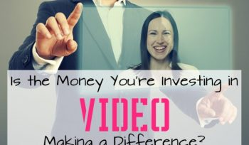 Is the money you are investing in video making a difference?
